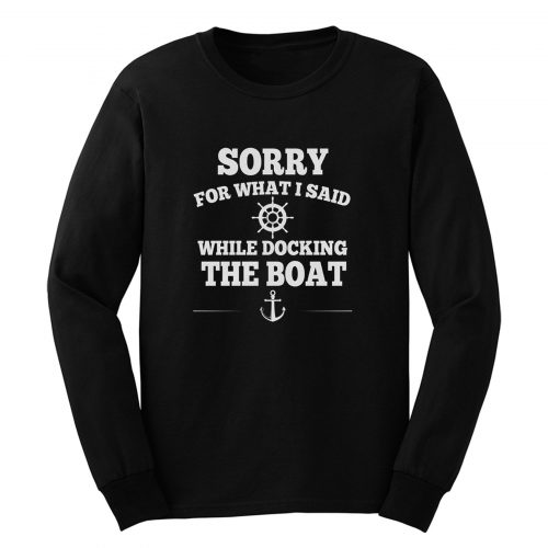 Sorry For What I Said While Docking The Boat Long Sleeve