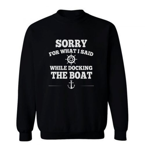 Sorry For What I Said While Docking The Boat Sweatshirt