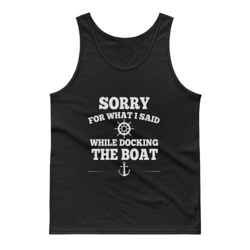 Sorry For What I Said While Docking The Boat Tank Top
