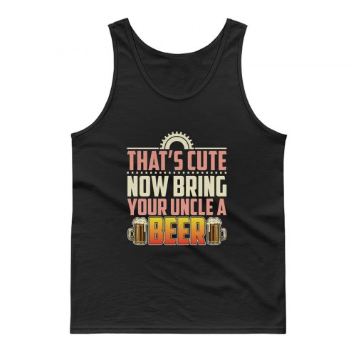 Thats Cute Now Bring Your Uncle A Beer Tank Top