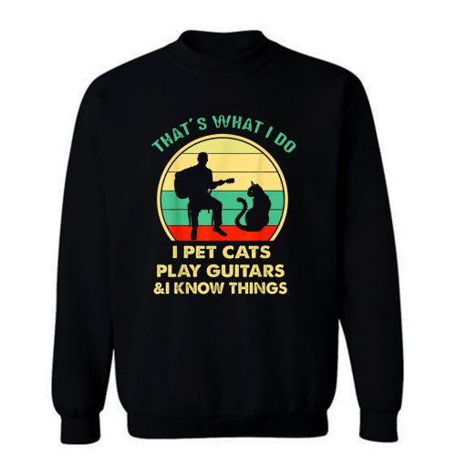 Thats What I Do I Pet Cats Play Guitars And I Know Things Sweatshirt