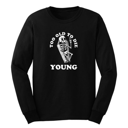 Too Old To Die Young Long Sleeve