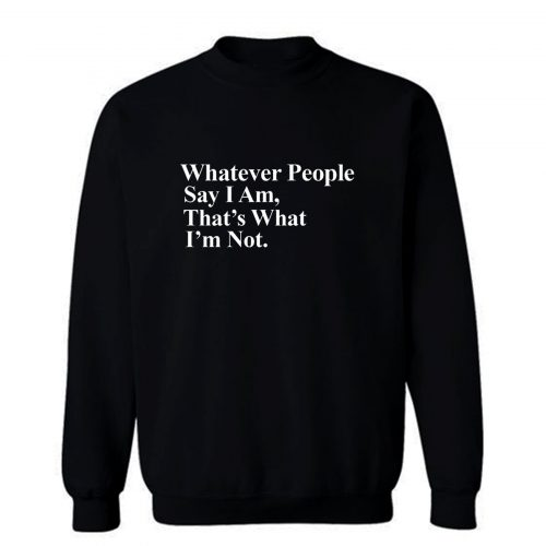 Whatever People Say I Am Thats What Im Not Sweatshirt