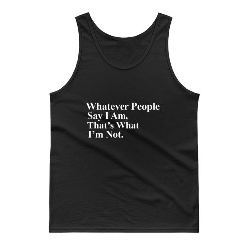 Whatever People Say I Am Thats What Im Not Tank Top