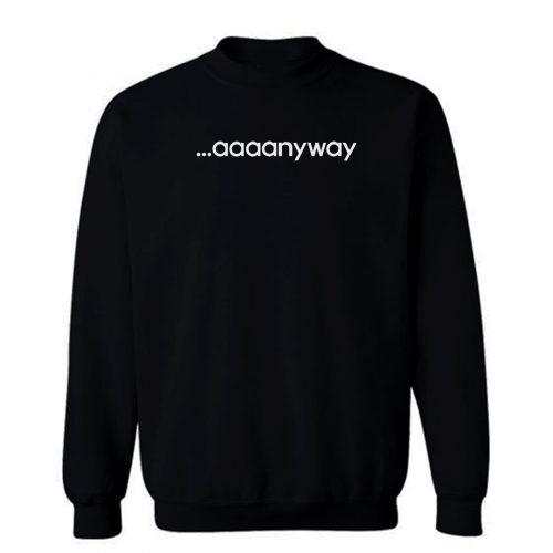 Aaaanyway Sweatshirt