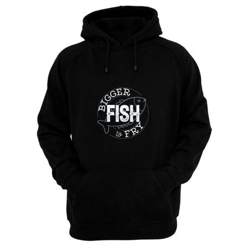 Bigger Fish To Fry Hoodie