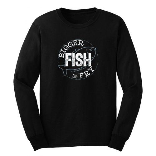 Bigger Fish To Fry Long Sleeve
