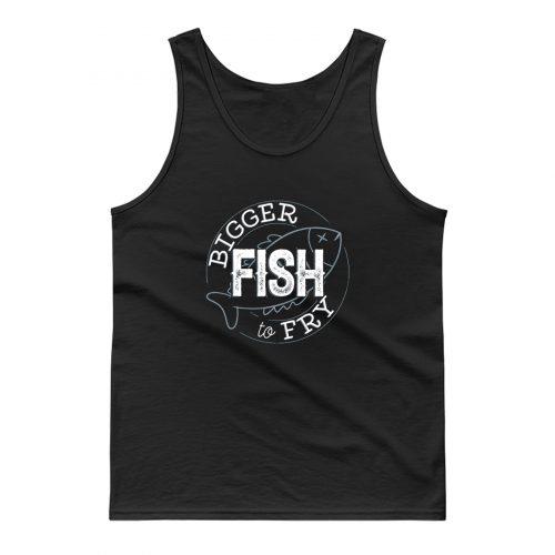 Bigger Fish To Fry Tank Top