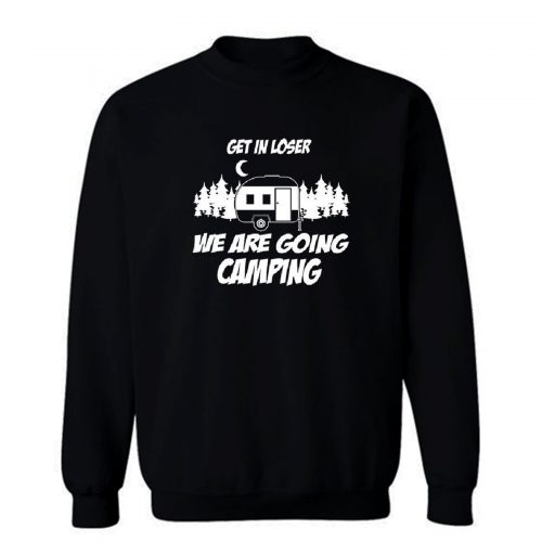 Get In Loser We Are Going Camping Sweatshirt