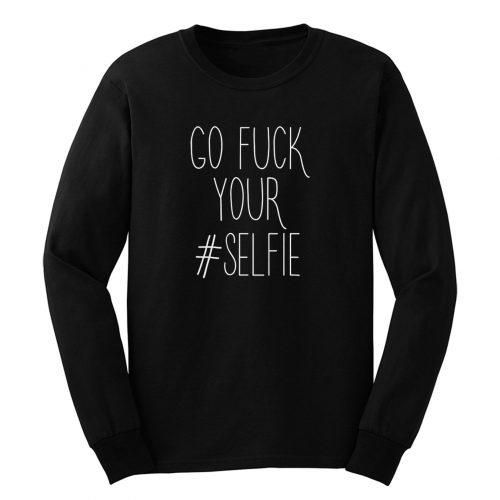 Go Fck Your Selfie Long Sleeve