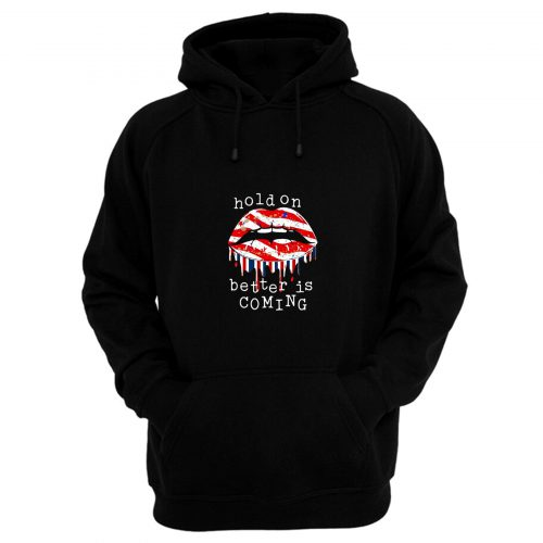 Hold On Better Is Coming Dripping Lips Patriotic America On Black Hoodie