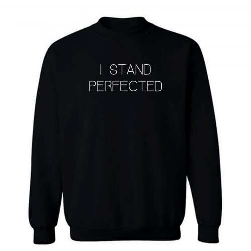 I Stand Perfected Sweatshirt