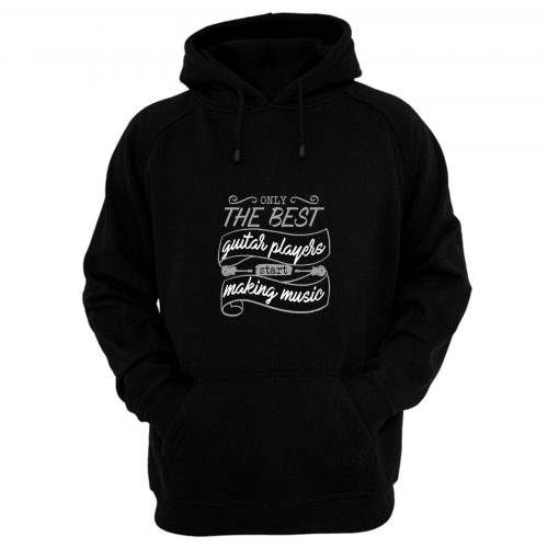 Only The Best Guitar Players Start Making Music Hoodie