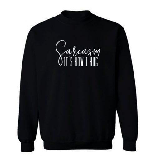 Sarcasm Its How I Hug Sweatshirt