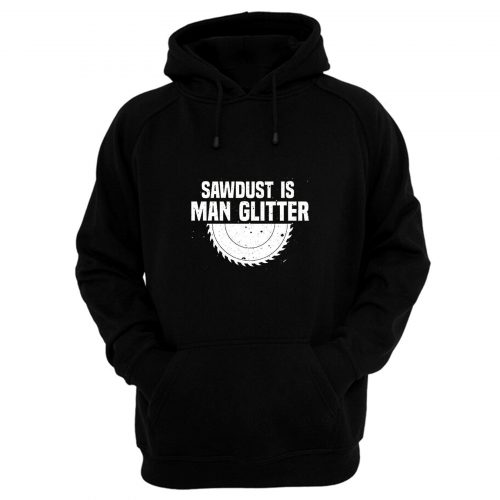 Sawdust Is Man Glitter Fathers Day Hoodie