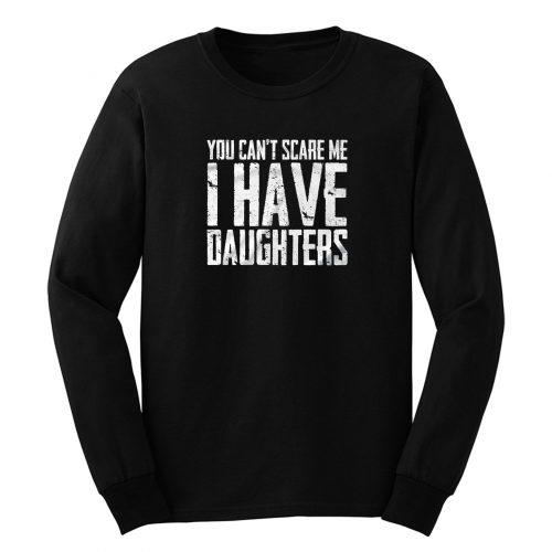 You Cant Scare Me I Have Daughters Long Sleeve