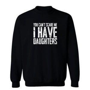 You Cant Scare Me I Have Daughters Sweatshirt