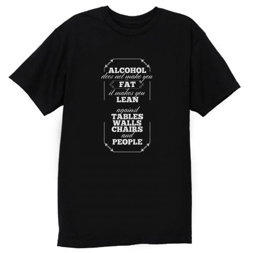 Alcohol Doesnt Make You Fat T Shirt