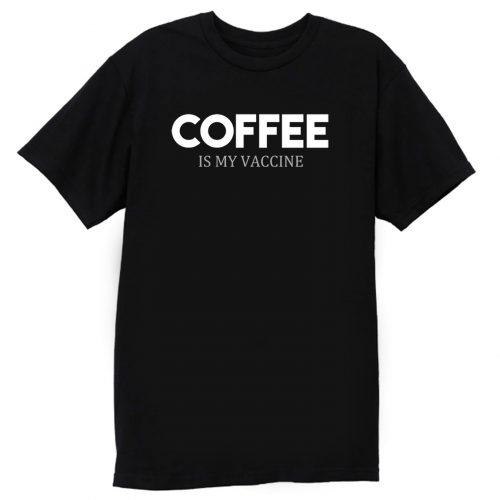 Coffee Is My Vaccine T Shirt