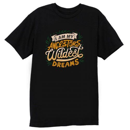 I Am My Ancestors Wildest Dreams T Shirt