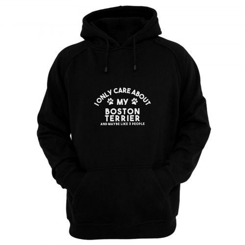 I Only Care About My Boston Terrier And Maybe Like 3 People Hoodie