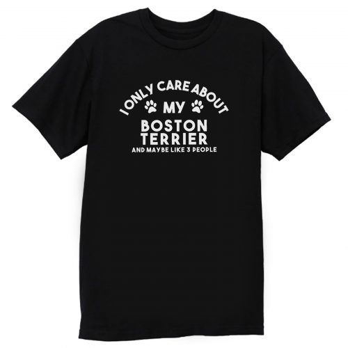 I Only Care About My Boston Terrier And Maybe Like 3 People T Shirt