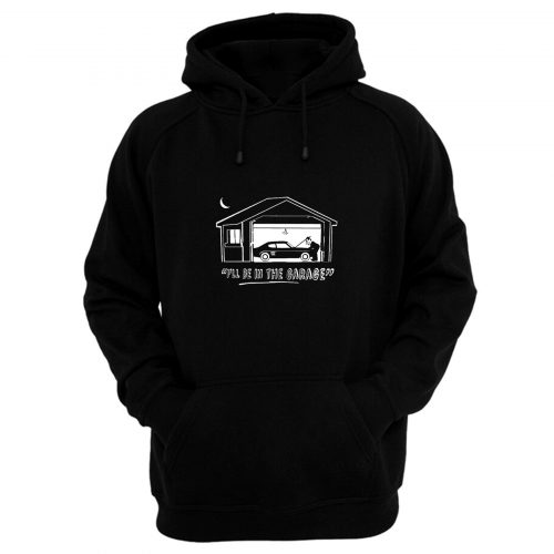 Ill Be In The Garage Hoodie