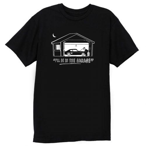 Ill Be In The Garage T Shirt