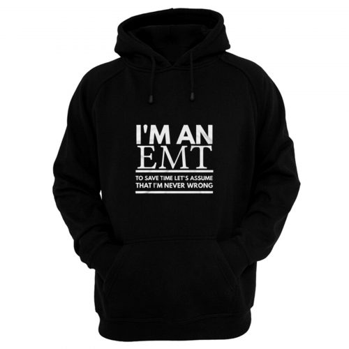 Im An Emt To Save Time Lets Assume That Im Never Wrong Hoodie