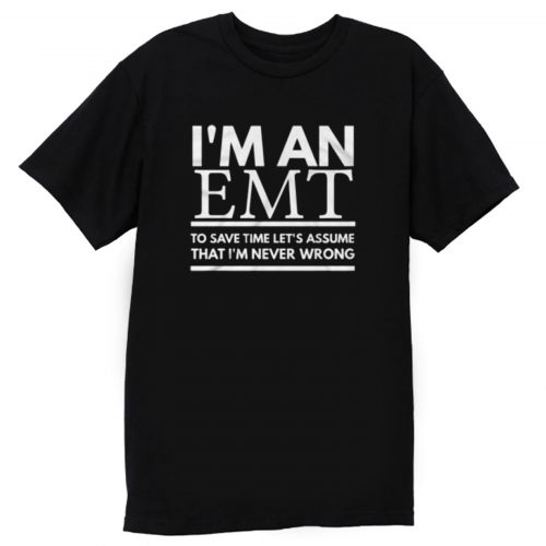 Im An Emt To Save Time Lets Assume That Im Never Wrong T Shirt